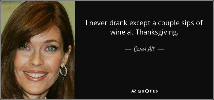 I never drank except a couple sips of wine at Thanksgiving. - Carol Alt