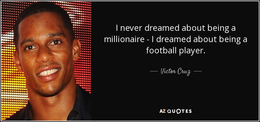 I never dreamed about being a millionaire - I dreamed about being a football player. - Victor Cruz