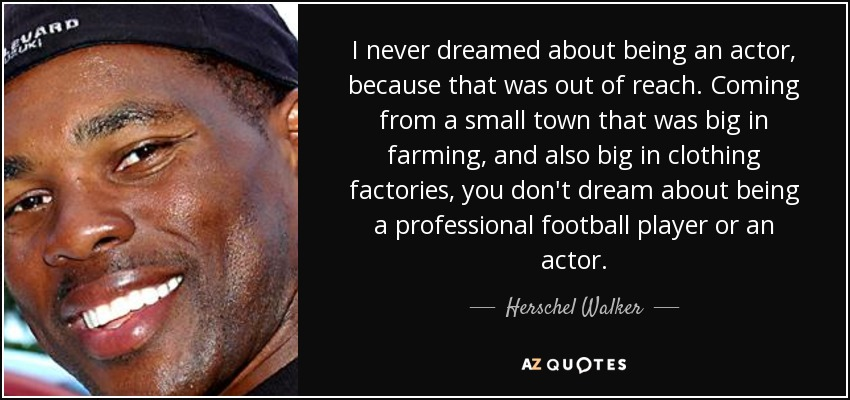 I never dreamed about being an actor, because that was out of reach. Coming from a small town that was big in farming, and also big in clothing factories, you don't dream about being a professional football player or an actor. - Herschel Walker