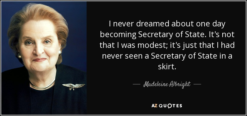 I never dreamed about one day becoming Secretary of State. It's not that I was modest; it's just that I had never seen a Secretary of State in a skirt. - Madeleine Albright