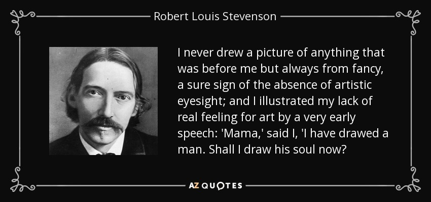 I never drew a picture of anything that was before me but always from fancy, a sure sign of the absence of artistic eyesight; and I illustrated my lack of real feeling for art by a very early speech: 'Mama,' said I, 'I have drawed a man. Shall I draw his soul now? - Robert Louis Stevenson