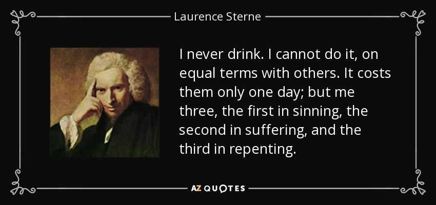I never drink. I cannot do it, on equal terms with others. It costs them only one day; but me three, the first in sinning, the second in suffering, and the third in repenting. - Laurence Sterne