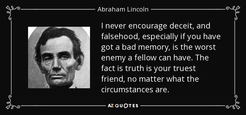 I never encourage deceit, and falsehood, especially if you have got a bad memory, is the worst enemy a fellow can have. The fact is truth is your truest friend, no matter what the circumstances are. - Abraham Lincoln
