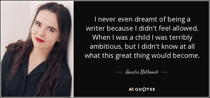 I never even dreamt of being a writer because I didn't feel allowed. When I was a child I was terribly ambitious, but I didn't know at all what this great thing would become. - Amelie Nothomb