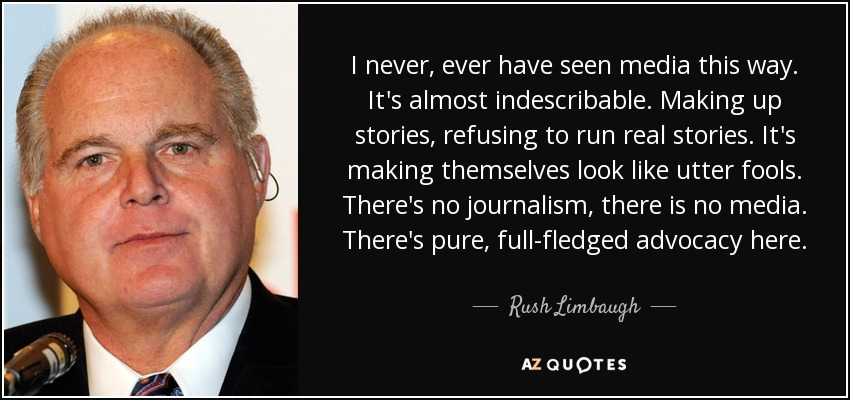 I never, ever have seen media this way. It's almost indescribable. Making up stories, refusing to run real stories. It's making themselves look like utter fools. There's no journalism, there is no media. There's pure, full-fledged advocacy here. - Rush Limbaugh