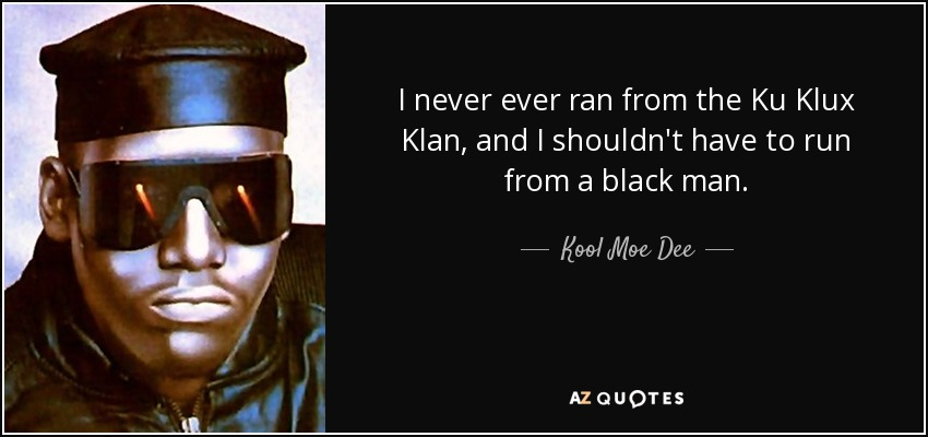 I never ever ran from the Ku Klux Klan, and I shouldn't have to run from a black man. - Kool Moe Dee