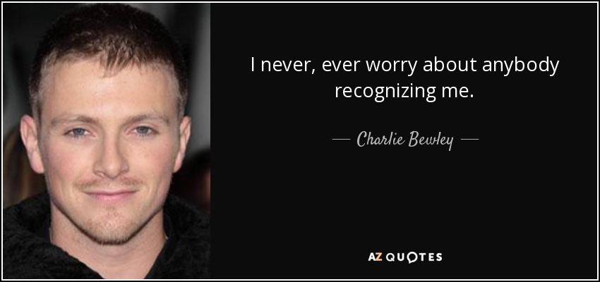 I never, ever worry about anybody recognizing me. - Charlie Bewley