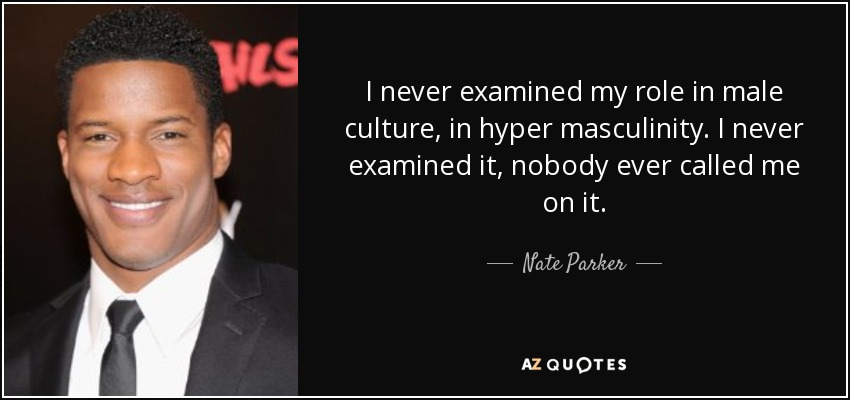 I never examined my role in male culture, in hyper masculinity. I never examined it, nobody ever called me on it. - Nate Parker