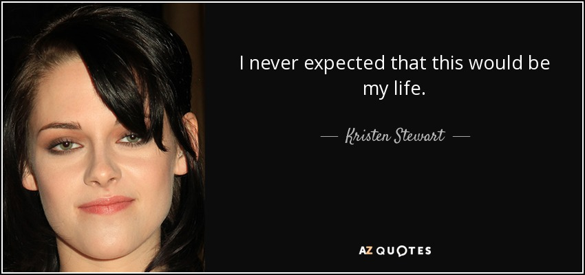 I never expected that this would be my life. - Kristen Stewart