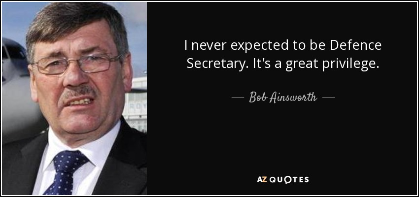 I never expected to be Defence Secretary. It's a great privilege. - Bob Ainsworth