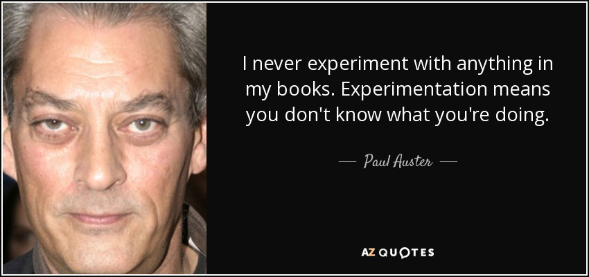 I never experiment with anything in my books. Experimentation means you don't know what you're doing. - Paul Auster