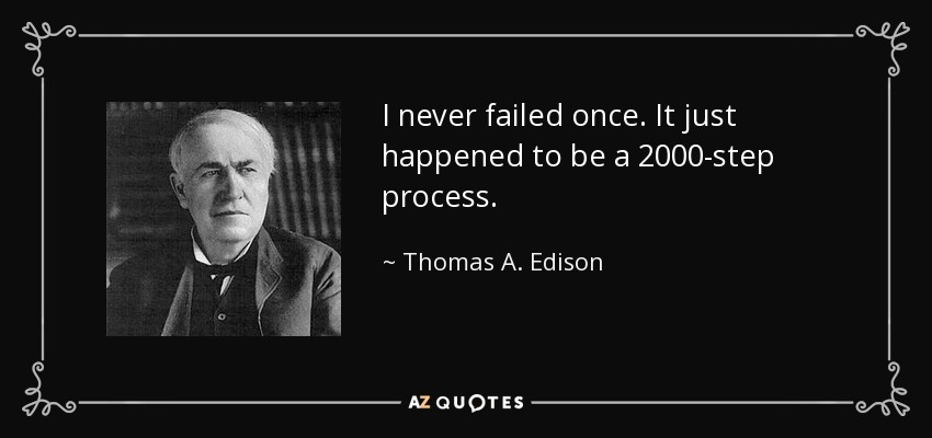 I never failed once. It just happened to be a 2000-step process. - Thomas A. Edison
