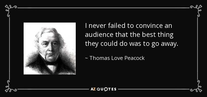 I never failed to convince an audience that the best thing they could do was to go away. - Thomas Love Peacock