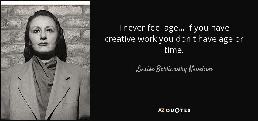 I never feel age... If you have creative work you don't have age or time. - Louise Berliawsky Nevelson