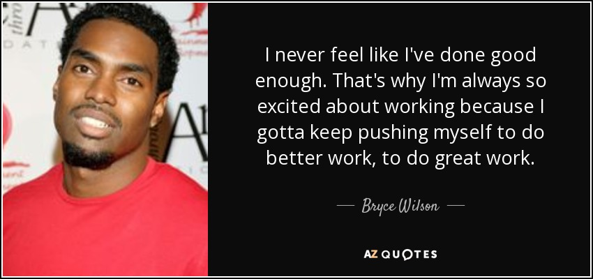 Bryce Wilson Quote I Never Feel Like Ive Done Good Enough Thats