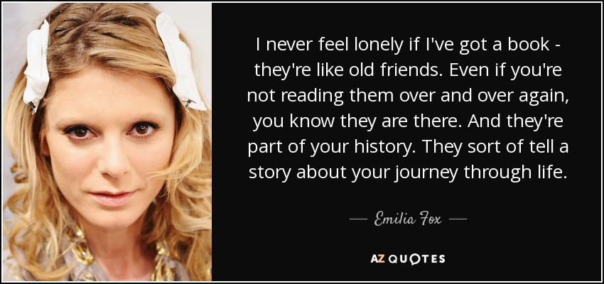 I never feel lonely if I've got a book - they're like old friends. Even if you're not reading them over and over again, you know they are there. And they're part of your history. They sort of tell a story about your journey through life. - Emilia Fox