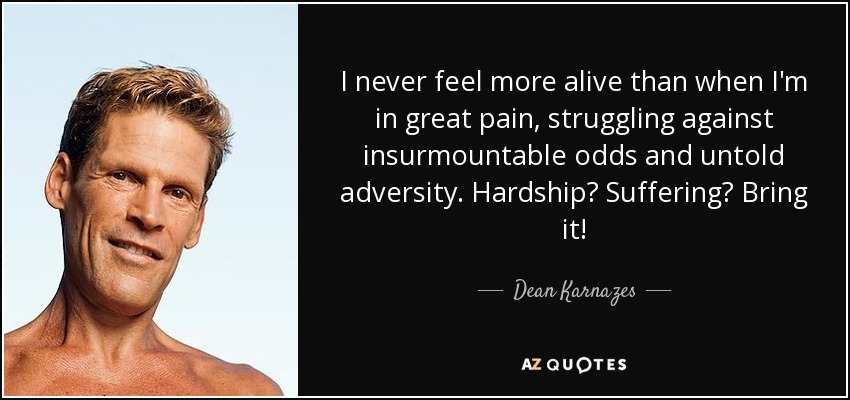 I never feel more alive than when I'm in great pain, struggling against insurmountable odds and untold adversity. Hardship? Suffering? Bring it! - Dean Karnazes