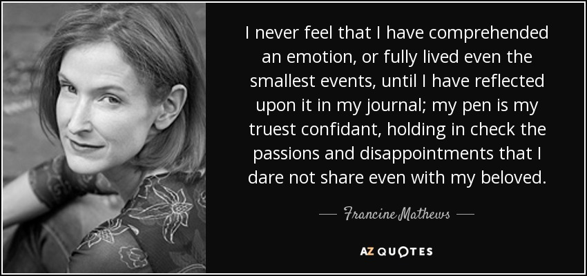 I never feel that I have comprehended an emotion, or fully lived even the smallest events, until I have reflected upon it in my journal; my pen is my truest confidant, holding in check the passions and disappointments that I dare not share even with my beloved. - Francine Mathews