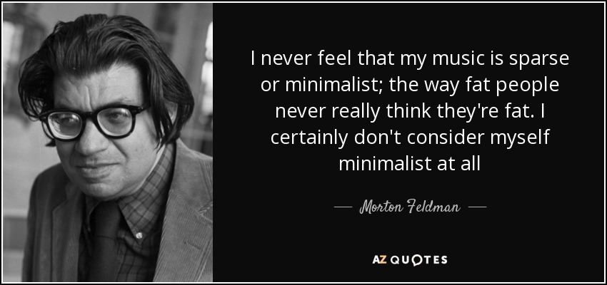 I never feel that my music is sparse or minimalist; the way fat people never really think they're fat. I certainly don't consider myself minimalist at all - Morton Feldman
