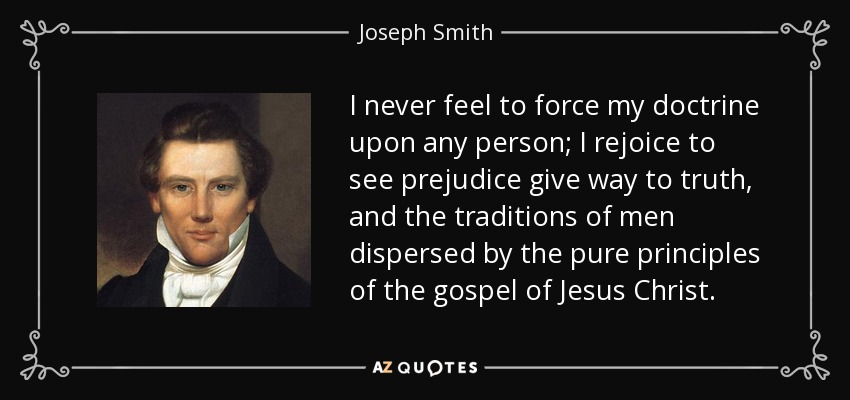 I never feel to force my doctrine upon any person; I rejoice to see prejudice give way to truth, and the traditions of men dispersed by the pure principles of the gospel of Jesus Christ. - Joseph Smith, Jr.