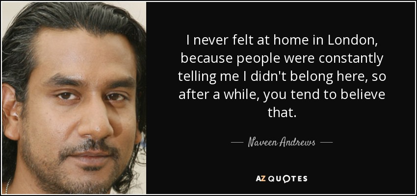I never felt at home in London, because people were constantly telling me I didn't belong here, so after a while, you tend to believe that. - Naveen Andrews