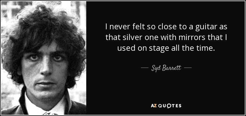I never felt so close to a guitar as that silver one with mirrors that I used on stage all the time. - Syd Barrett