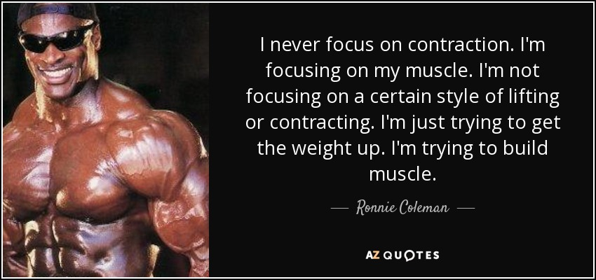 I never focus on contraction. I'm focusing on my muscle. I'm not focusing on a certain style of lifting or contracting. I'm just trying to get the weight up. I'm trying to build muscle. - Ronnie Coleman