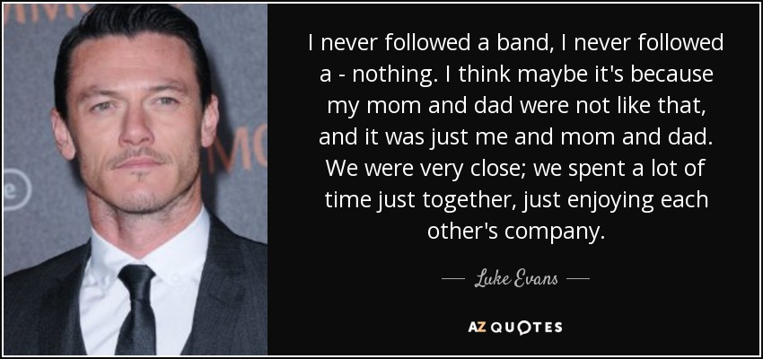 I never followed a band, I never followed a - nothing. I think maybe it's because my mom and dad were not like that, and it was just me and mom and dad. We were very close; we spent a lot of time just together, just enjoying each other's company. - Luke Evans