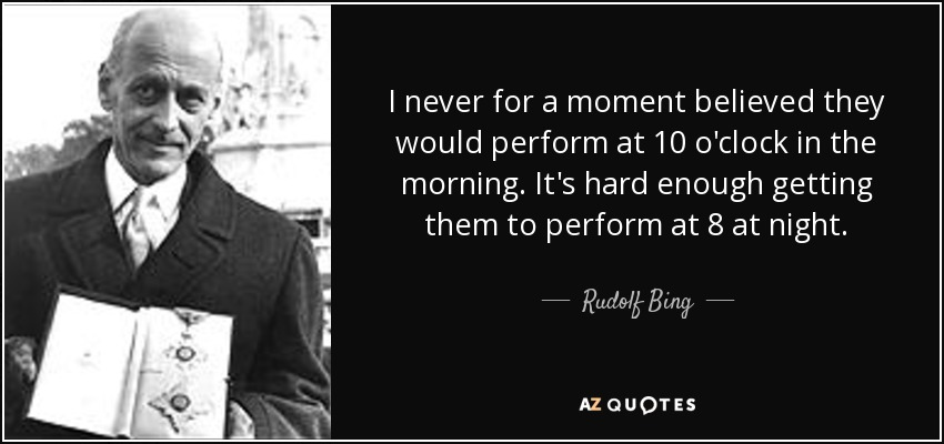 I never for a moment believed they would perform at 10 o'clock in the morning. It's hard enough getting them to perform at 8 at night. - Rudolf Bing