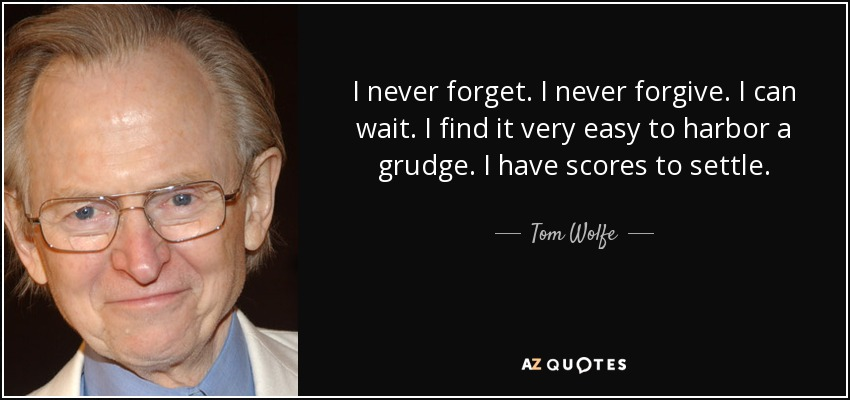 I never forget. I never forgive. I can wait. I find it very easy to harbor a grudge. I have scores to settle. - Tom Wolfe