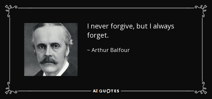 I never forgive, but I always forget. - Arthur Balfour