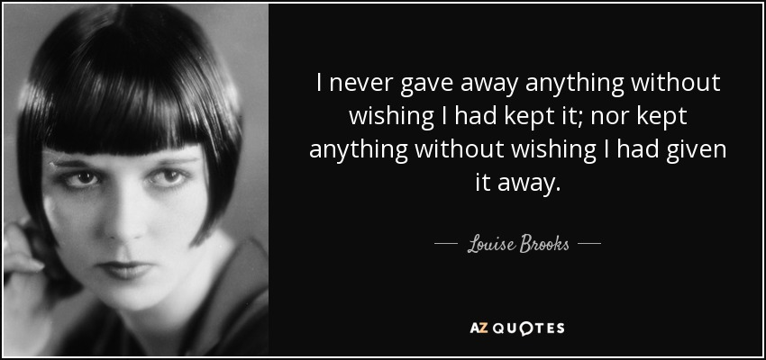 I never gave away anything without wishing I had kept it; nor kept anything without wishing I had given it away. - Louise Brooks