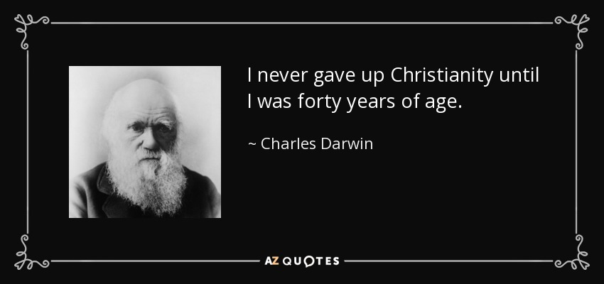 I never gave up Christianity until I was forty years of age. - Charles Darwin