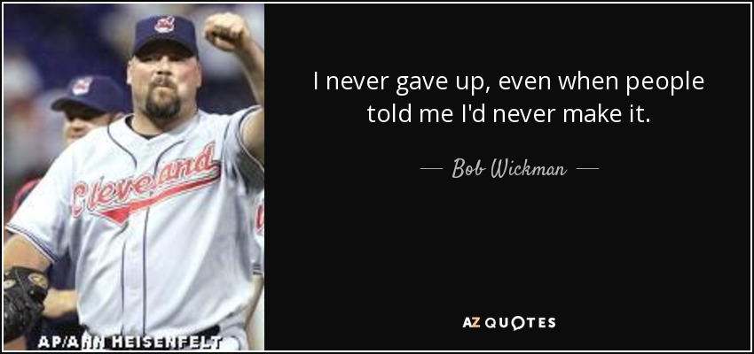 I never gave up, even when people told me I'd never make it. - Bob Wickman
