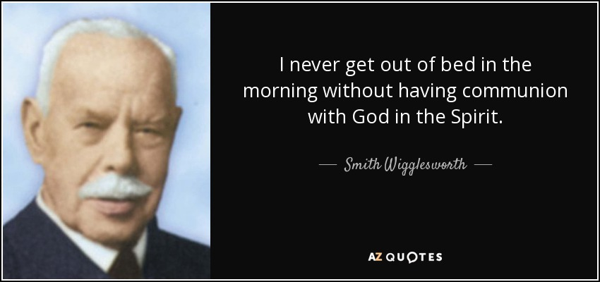 I never get out of bed in the morning without having communion with God in the Spirit. - Smith Wigglesworth