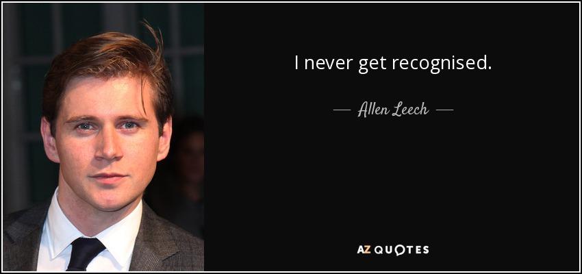 I never get recognised. - Allen Leech
