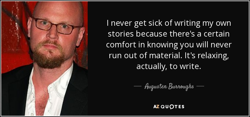 I never get sick of writing my own stories because there's a certain comfort in knowing you will never run out of material. It's relaxing, actually, to write. - Augusten Burroughs