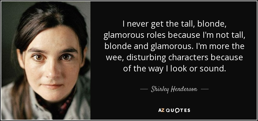 I never get the tall, blonde, glamorous roles because I'm not tall, blonde and glamorous. I'm more the wee, disturbing characters because of the way I look or sound. - Shirley Henderson
