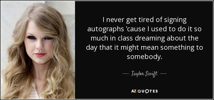 I never get tired of signing autographs 'cause I used to do it so much in class dreaming about the day that it might mean something to somebody. - Taylor Swift