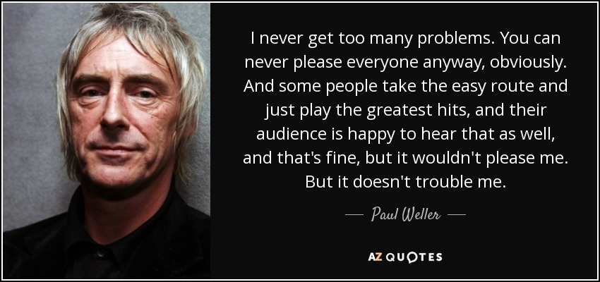 I never get too many problems. You can never please everyone anyway, obviously. And some people take the easy route and just play the greatest hits, and their audience is happy to hear that as well, and that's fine, but it wouldn't please me. But it doesn't trouble me. - Paul Weller