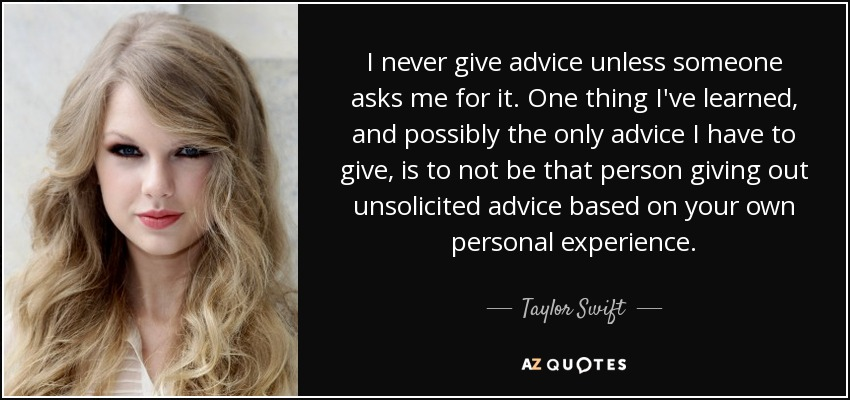 I never give advice unless someone asks me for it. One thing I've learned, and possibly the only advice I have to give, is to not be that person giving out unsolicited advice based on your own personal experience. - Taylor Swift