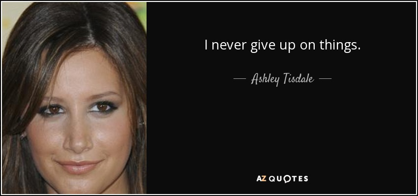 I never give up on things. - Ashley Tisdale