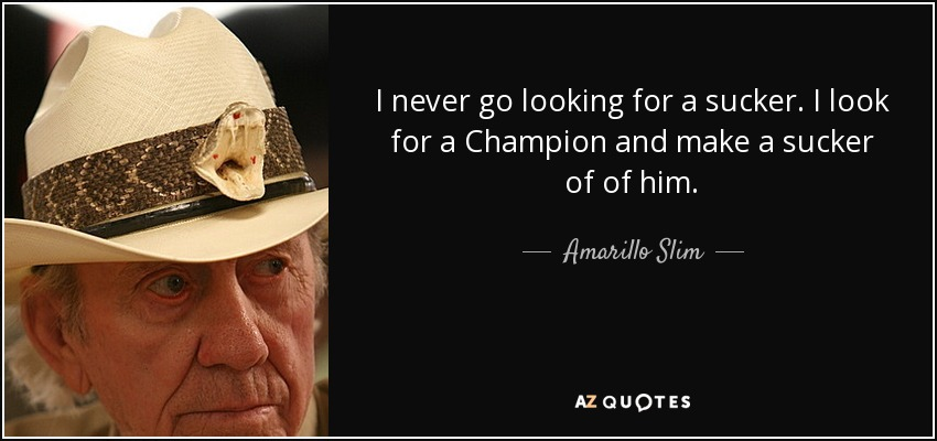 I never go looking for a sucker. I look for a Champion and make a sucker of of him. - Amarillo Slim