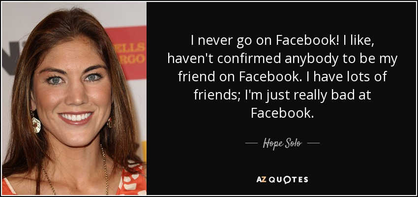 I never go on Facebook! I like, haven't confirmed anybody to be my friend on Facebook. I have lots of friends; I'm just really bad at Facebook. - Hope Solo