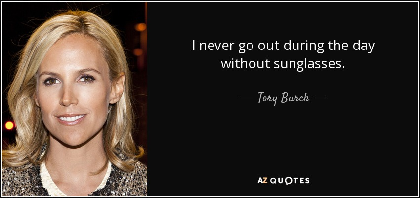 I never go out during the day without sunglasses. - Tory Burch