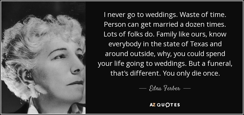 I never go to weddings. Waste of time. Person can get married a dozen times. Lots of folks do. Family like ours, know everybody in the state of Texas and around outside, why, you could spend your life going to weddings. But a funeral, that's different. You only die once. - Edna Ferber
