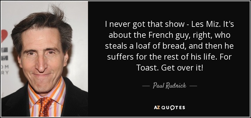 I never got that show - Les Miz. It's about the French guy, right, who steals a loaf of bread, and then he suffers for the rest of his life. For Toast. Get over it! - Paul Rudnick