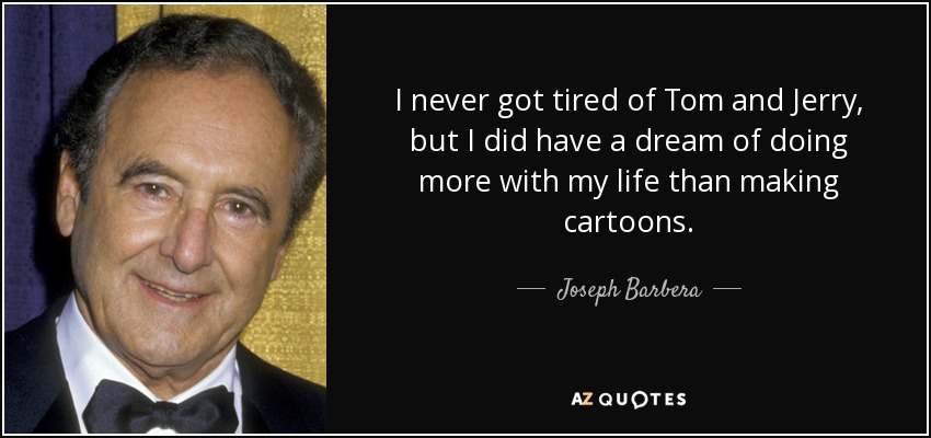 I never got tired of Tom and Jerry, but I did have a dream of doing more with my life than making cartoons. - Joseph Barbera
