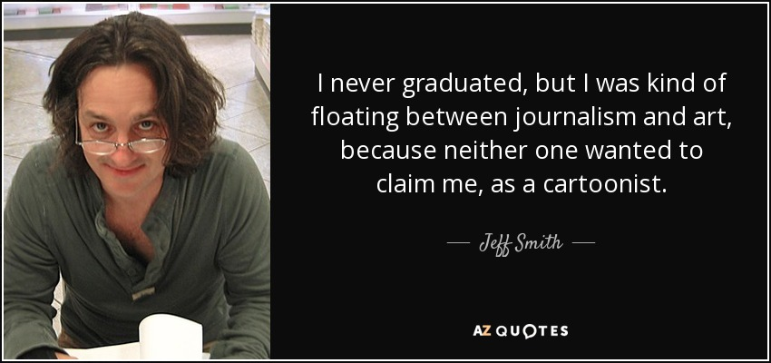 I never graduated, but I was kind of floating between journalism and art, because neither one wanted to claim me, as a cartoonist. - Jeff Smith