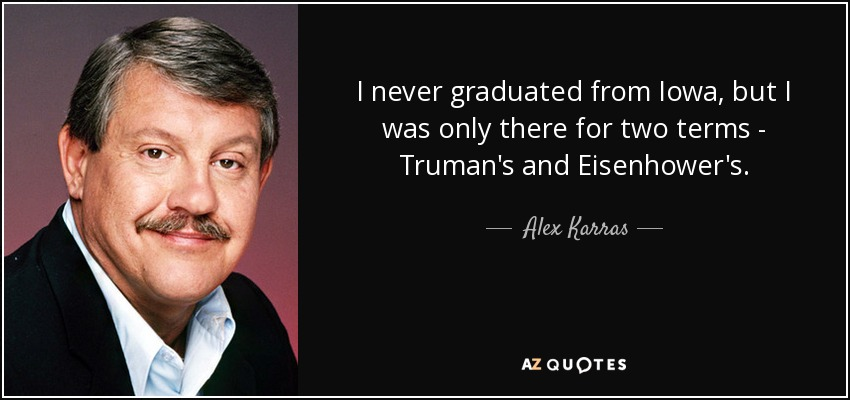 I never graduated from Iowa, but I was only there for two terms - Truman's and Eisenhower's. - Alex Karras